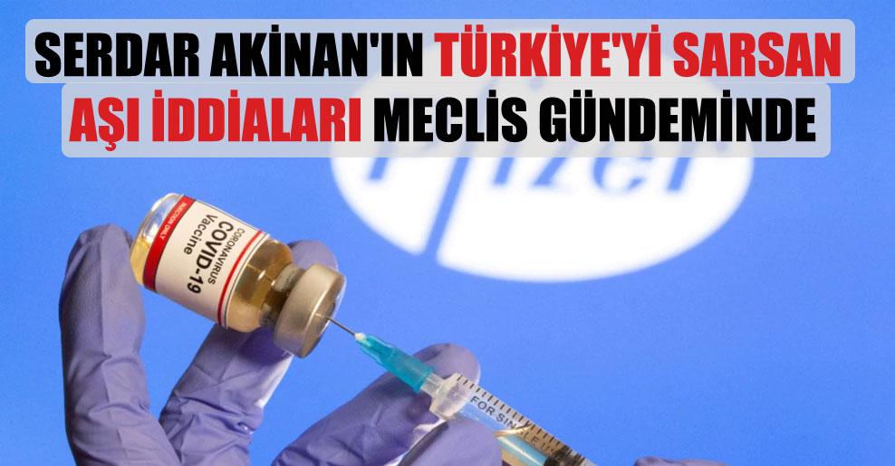 Serdar Akinan'ın Türkiye'yi sarsan aşı iddiaları Meclis gündeminde