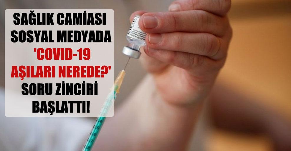 Sağlık camiası sosyal medyada 'COVID-19 aşıları nerede?' soru zinciri başlattı!