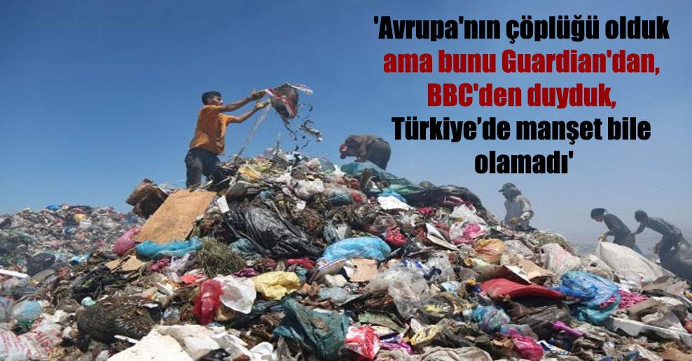 'Avrupa'nın çöplüğü olduk ama bunu Guardian'dan, BBC'den duyduk, Türkiye'de manşet bile olamadı'
