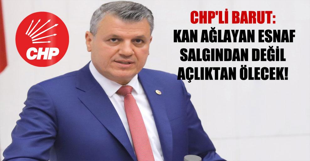 CHP'li Barut: Kan ağlayan esnaf salgından değil açlıktan ölecek!