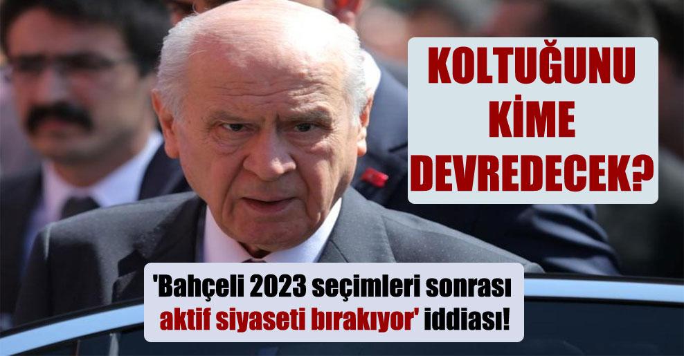 'Bahçeli 2023 seçimleri sonrası aktif siyaseti bırakıyor' iddiası!