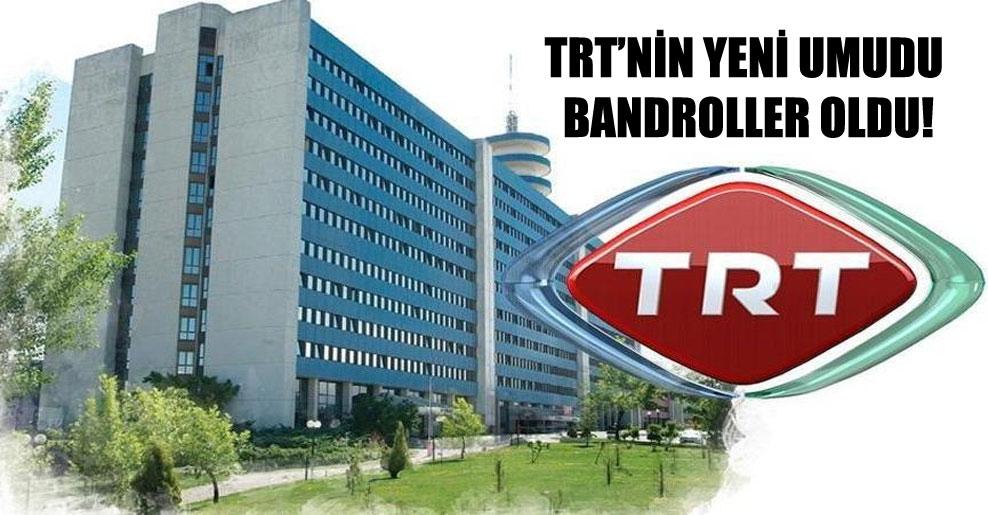 TRT'nin yeni umudu bandroller oldu!