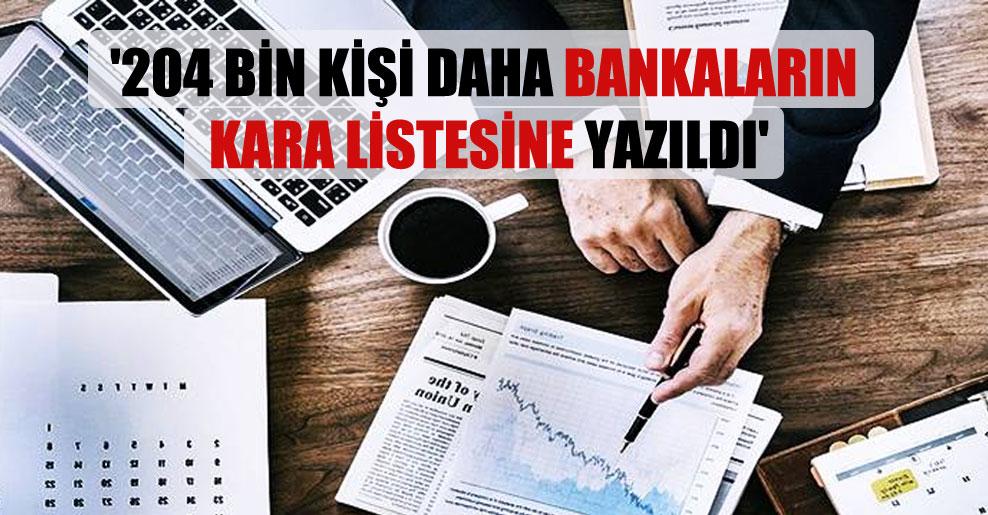 '204 bin kişi daha bankaların kara listesine yazıldı'