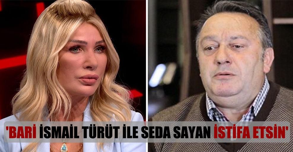 'Bari İsmail Türüt ile Seda Sayan istifa etsin'