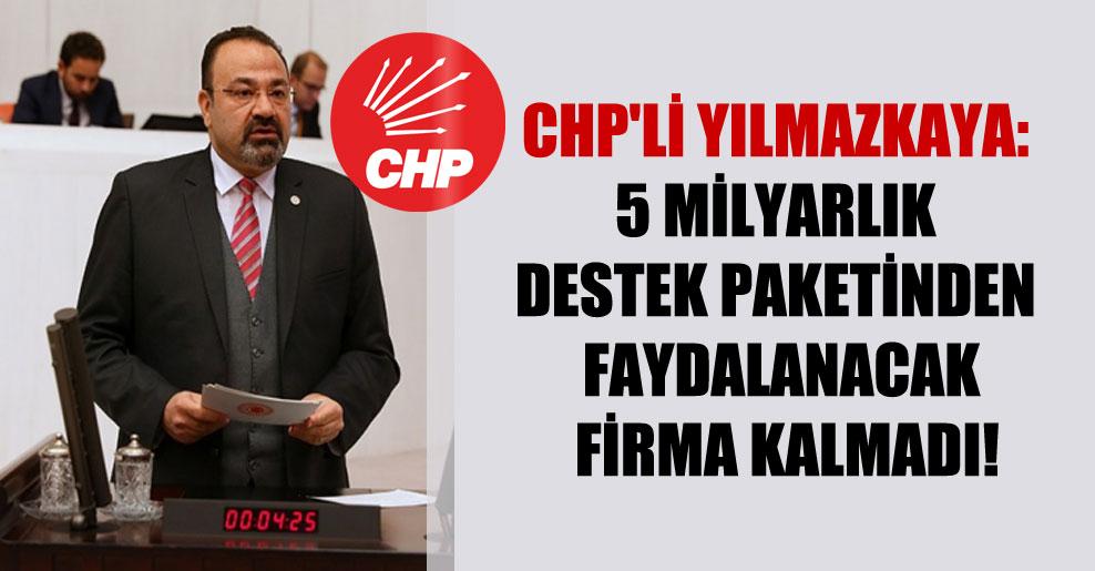 CHP'li Yılmazkaya: 5 milyarlık destek paketinden faydalanacak firma kalmadı!