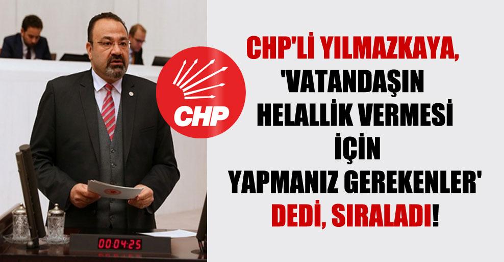 CHP'li Yılmazkaya, 'Vatandaşın helallik vermesi için yapmanız gerekenler' dedi, sıraladı!