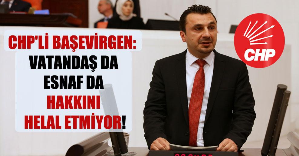 CHP'li Başevirgen: Vatandaş da esnaf da hakkını helal etmiyor!