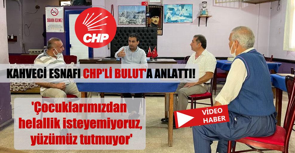 Kahveci esnafı CHP'li Bulut'a anlattı!  'Çocuklarımızdan helallik isteyemiyoruz, yüzümüz tutmuyor'