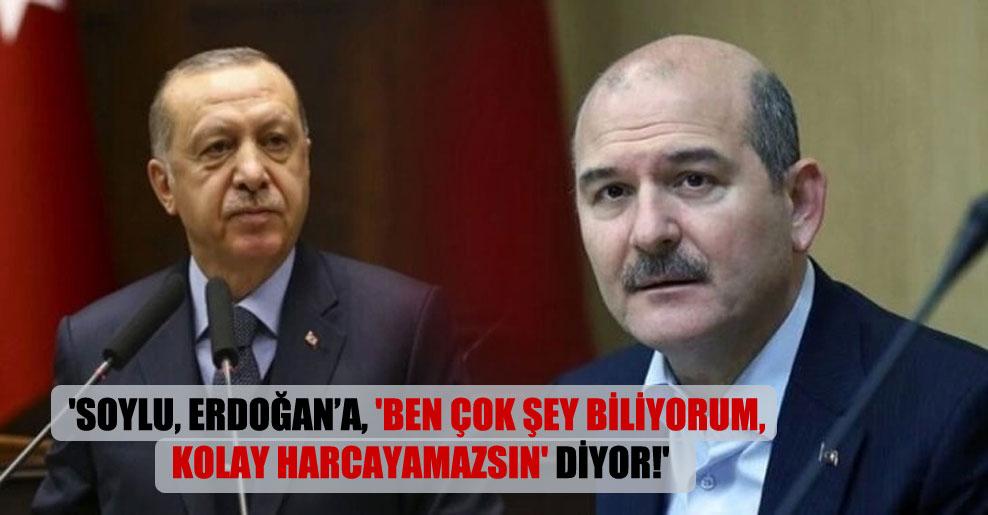 'Soylu, Erdoğan'a, 'Ben çok şey biliyorum, kolay harcayamazsın' diyor!'