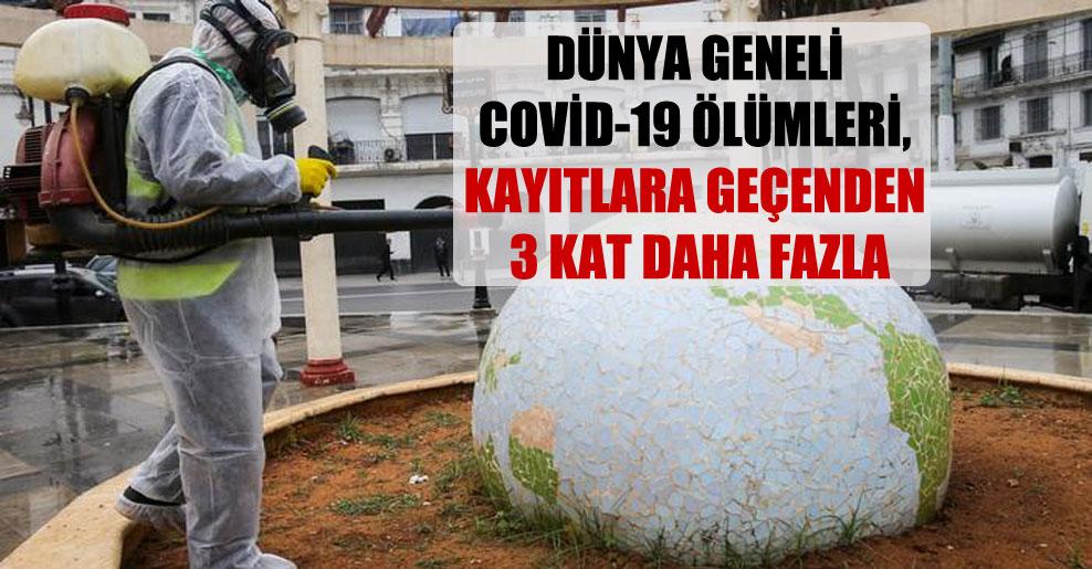 Dünya geneli Covid-19 ölümleri, kayıtlara geçenden 3 kat daha fazla
