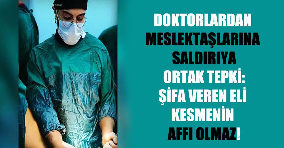 Doktorlardan meslektaşlarına saldırıya ortak tepki: Şifa veren eli kesmenin affı olmaz!