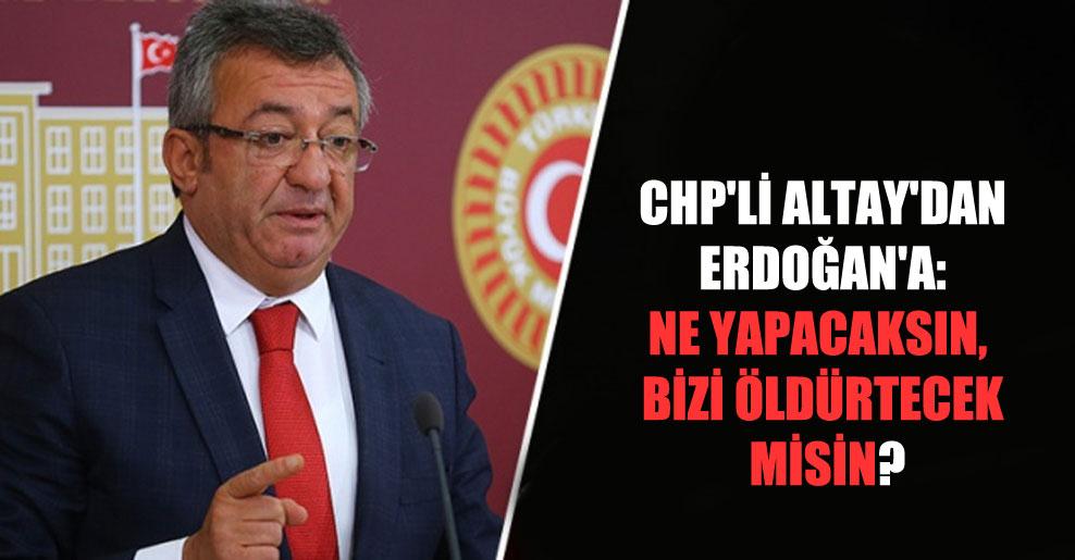 CHP'li Altay'dan Erdoğan'a: Ne yapacaksın, bizi öldürtecek misin?