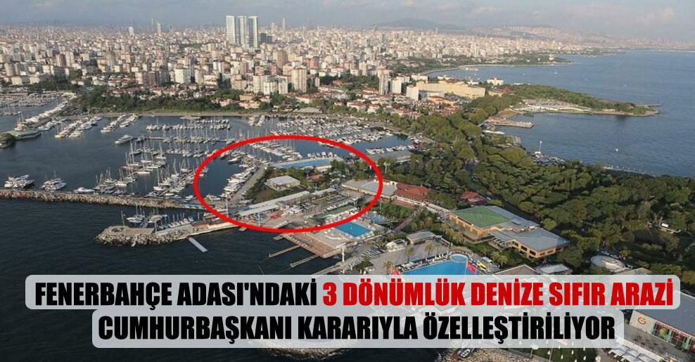 Fenerbahçe Adası'ndaki 3 dönümlük denize sıfır arazi Cumhurbaşkanı kararıyla özelleştiriliyor