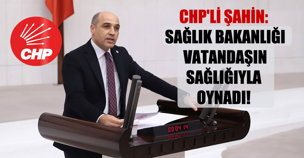CHP'li Şahin: Sağlık Bakanlığı vatandaşın sağlığıyla oynadı!