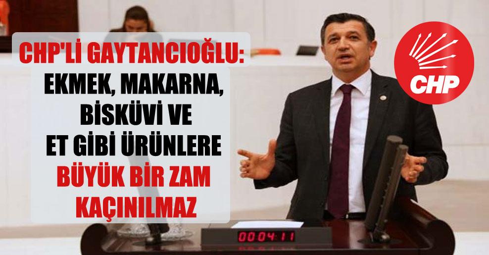 CHP'li Gaytancıoğlu: Ekmek, makarna, bisküvi ve et gibi ürünlere büyük bir zam kaçınılmaz