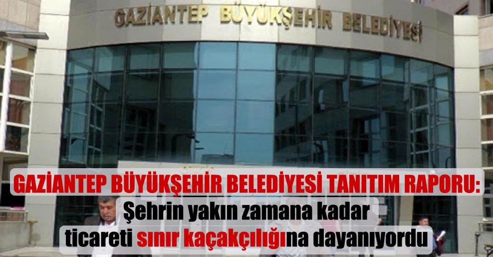 Gaziantep Büyükşehir Belediyesi tanıtım raporu: Şehrin yakın zamana kadar ticareti sınır kaçakçılığına dayanıyordu