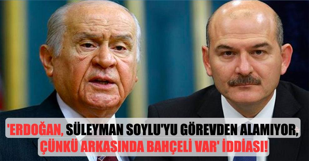'Erdoğan, Süleyman Soylu'yu görevden alamıyor, çünkü arkasında Bahçeli var' iddiası!