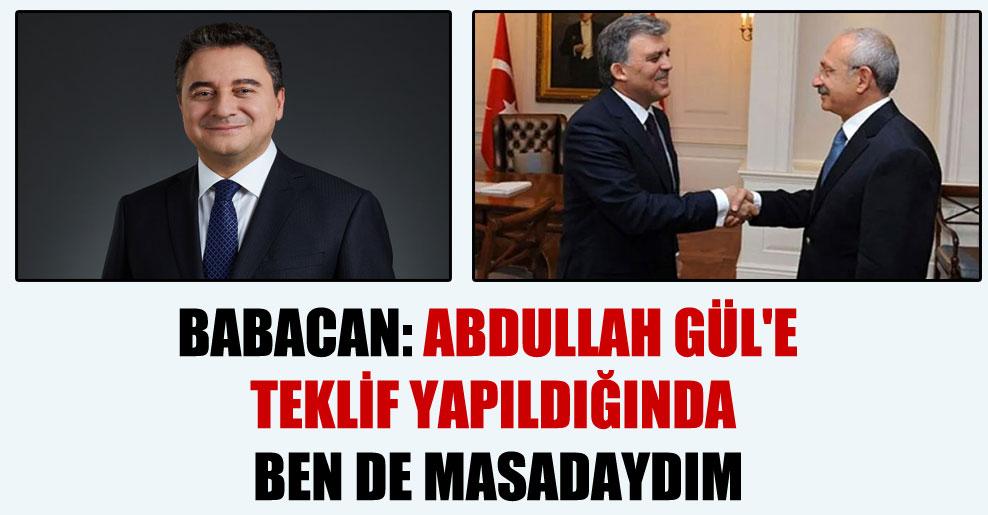 Babacan: Abdullah Gül'e teklif yapıldığında ben de masadaydım