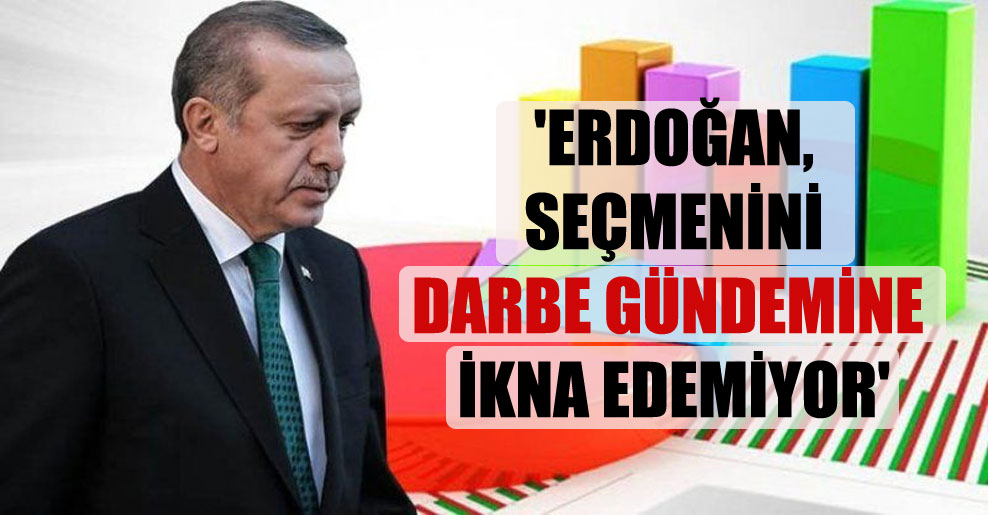 'Erdoğan, seçmenini darbe gündemine ikna edemiyor'