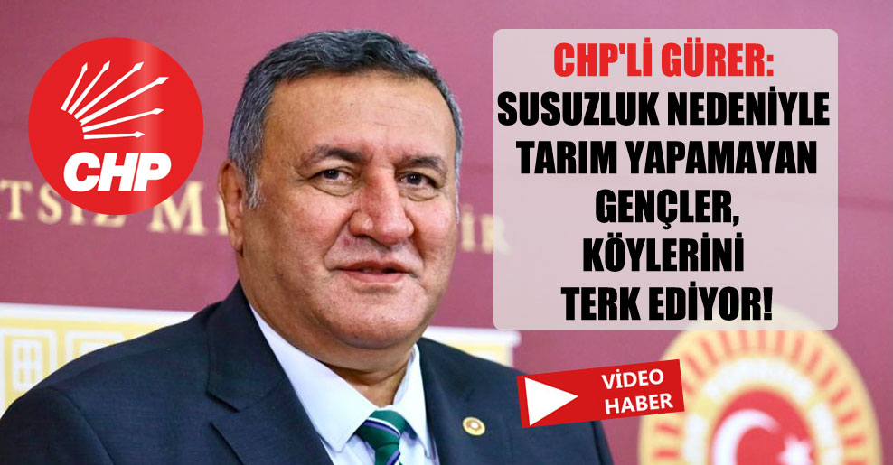 CHP'li Gürer: Susuzluk nedeniyle tarım yapamayan gençler, köylerini terk ediyor!