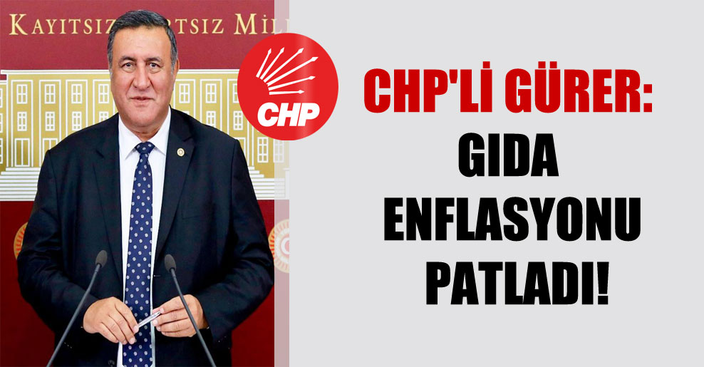 CHP'li Gürer: Gıda enflasyonu patladı!