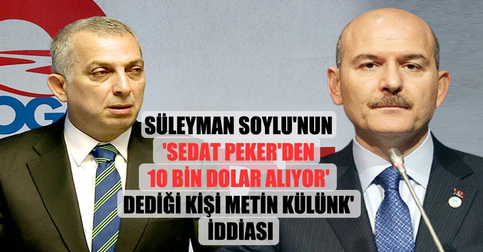 Süleyman Soylu'nun 'Sedat Peker'den 10 bin dolar alıyor' dediği kişi Metin Külünk' iddiası