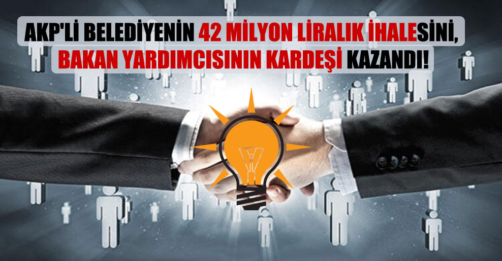 AKP'li belediyenin 42 milyon liralık ihalesini, bakan yardımcısının kardeşi kazandı!