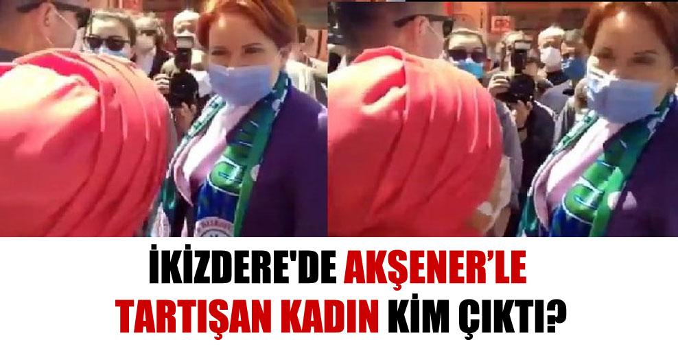 İkizdere'de Akşener'le tartışan kadın kim çıktı?