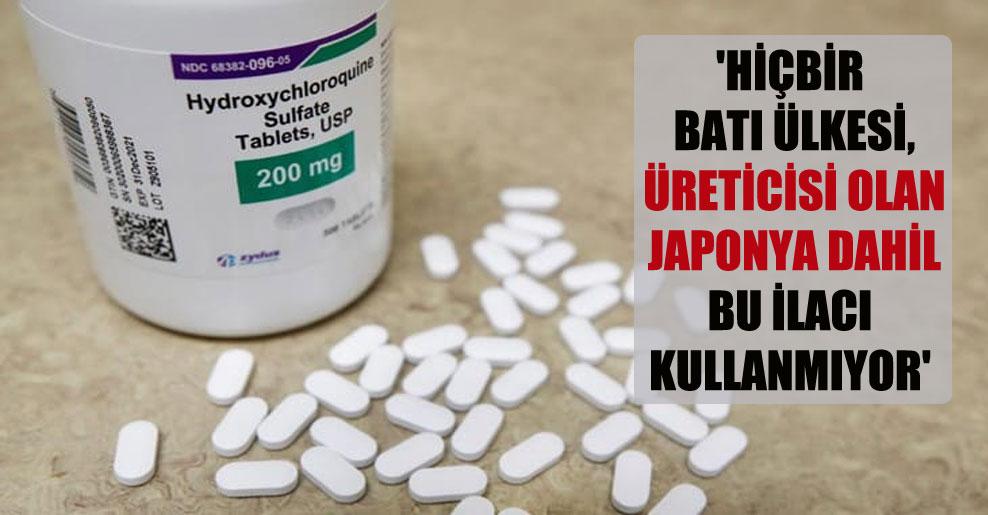 'Hiçbir Batı ülkesi, üreticisi olan Japonya dahil bu ilacı kullanmıyor'