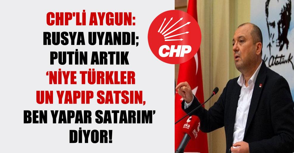 CHP'li Aygun: Rusya uyandı; Putin artık 'niye Türkler un yapıp satsın, ben yapar satarım' diyor!