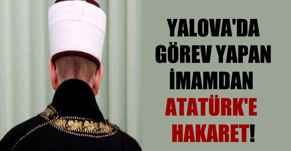 Yalova'da görev yapan imamdan Atatürk'e hakaret!