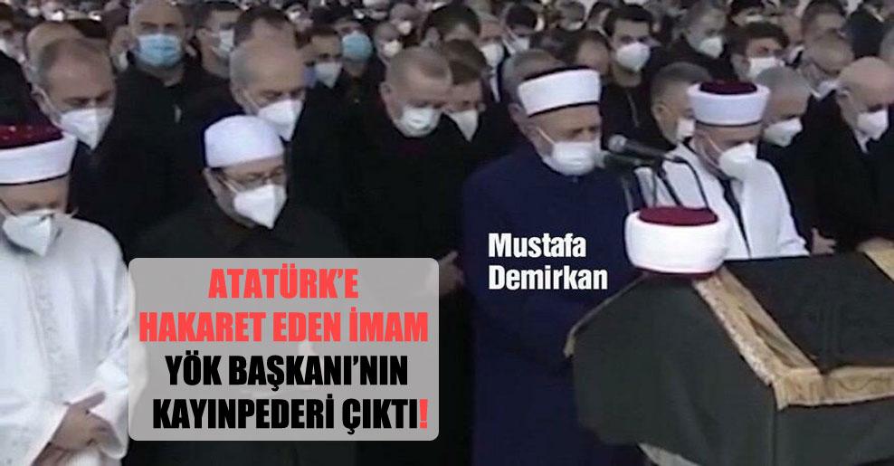 Atatürk'e hakaret eden imam YÖK Başkanı'nın kayınpederi çıktı!