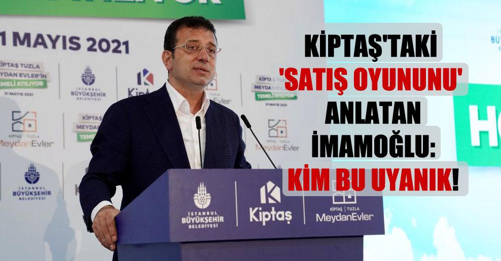 KİPTAŞ'taki 'satış oyununu' anlatan İmamoğlu: Kim bu uyanık!