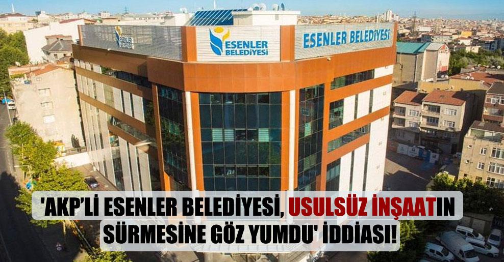 'AKP'li Esenler Belediyesi, usulsüz inşaatın sürmesine göz yumdu' iddiası!