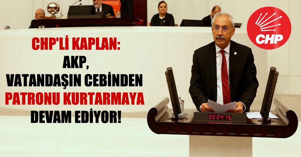 CHP'li Kaplan: AKP, vatandaşın cebinden patronu kurtarmaya devam ediyor!