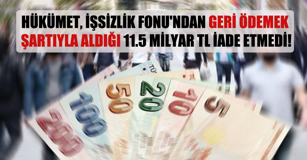 Hükümet, İşsizlik Fonu'ndan geri ödemek şartıyla aldığı 11.5 milyar TL iade etmedi!