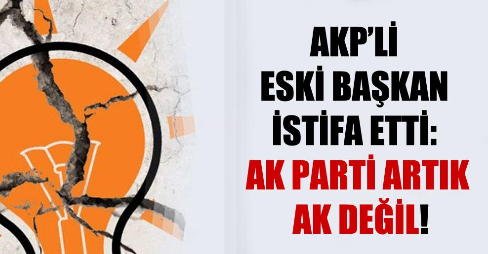 AKP'li eski başkan istifa etti: AK Parti artık ak değil!