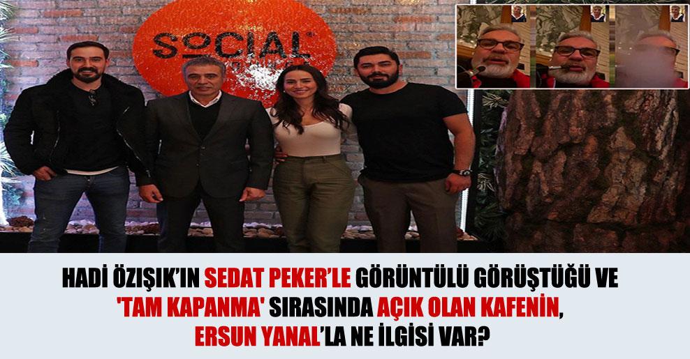 Hadi Özışık'ın Sedat Peker'le görüntülü görüştüğü ve 'tam kapanma' sırasında açık olan kafenin, Ersun Yanal'la ne ilgisi var?