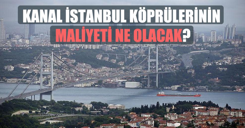 Kanal İstanbul köprülerinin maliyeti ne olacak?