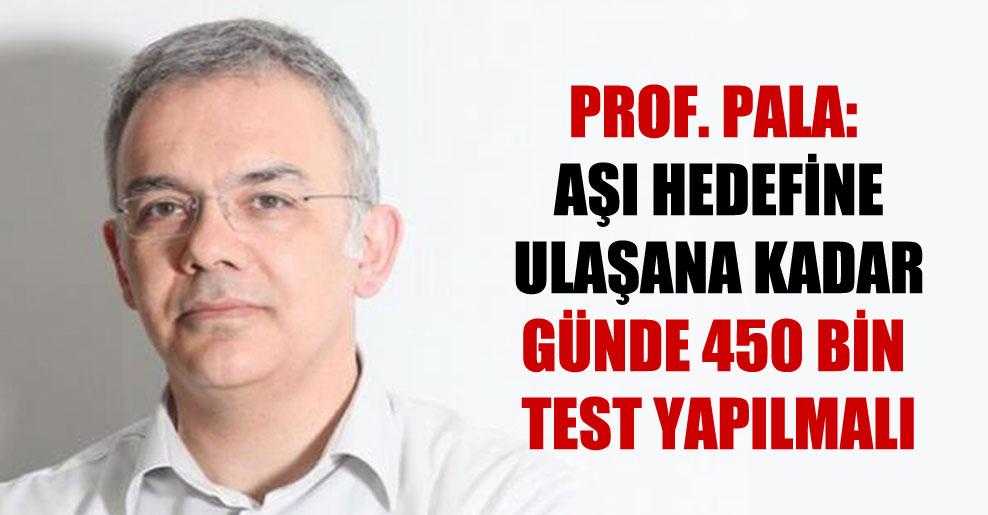 Prof. Pala: Aşı hedefine ulaşana kadar günde 450 bin test yapılmalı