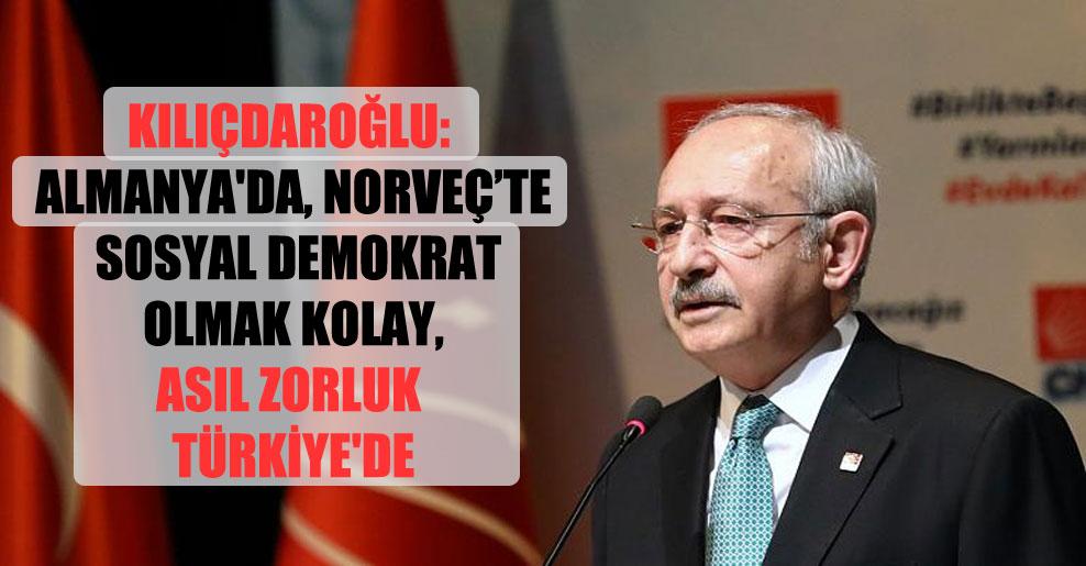 Kılıçdaroğlu: Almanya'da, Norveç'te sosyal demokrat olmak kolay, asıl zorluk Türkiye'de