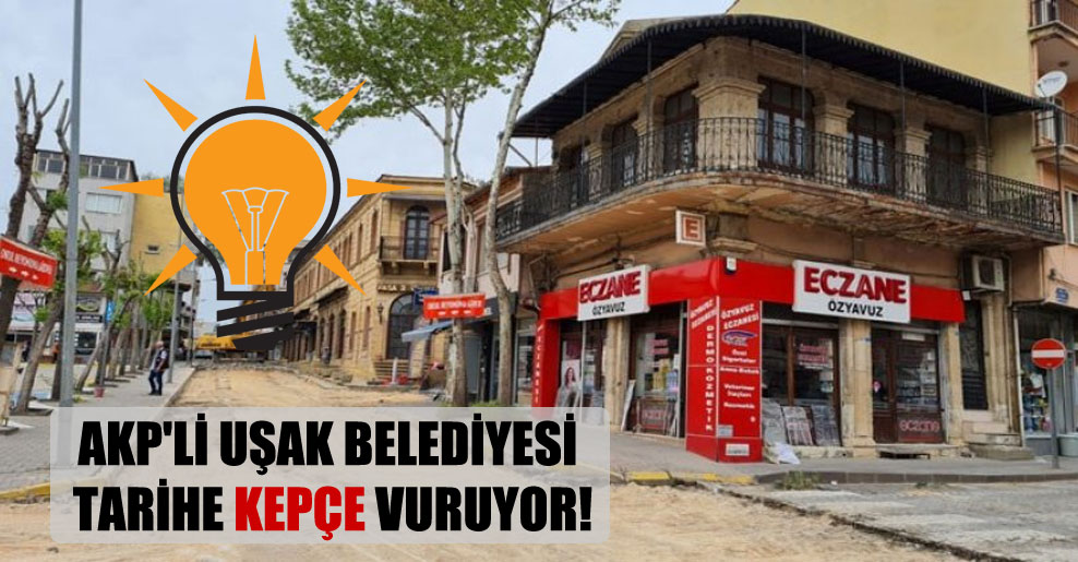 AKP'li Uşak Belediyesi tarihe kepçe vuruyor!