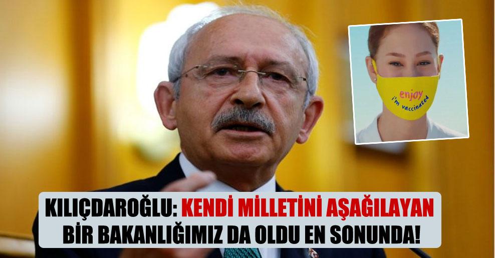 Kılıçdaroğlu: Kendi milletini aşağılayan bir bakanlığımız da oldu en sonunda!