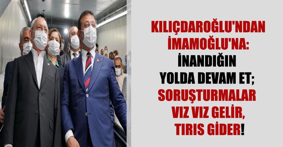 Kılıçdaroğlu'ndan İmamoğlu'na: İnandığın yolda devam et; soruşturmalar vız vız gelir, tırıs gider!