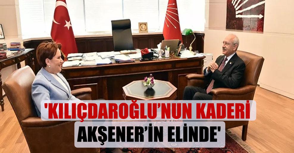 'Kılıçdaroğlu'nun kaderi Akşener'in elinde'