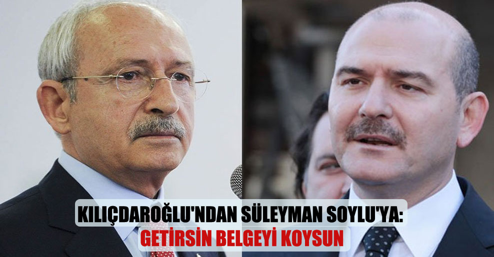Kılıçdaroğlu'ndan Süleyman Soylu'ya: Getirsin belgeyi koysun