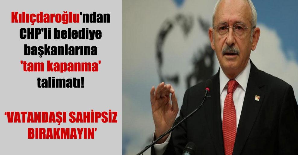 Kılıçdaroğlu'ndan CHP'li belediye başkanlarına 'tam kapanma' talimatı!