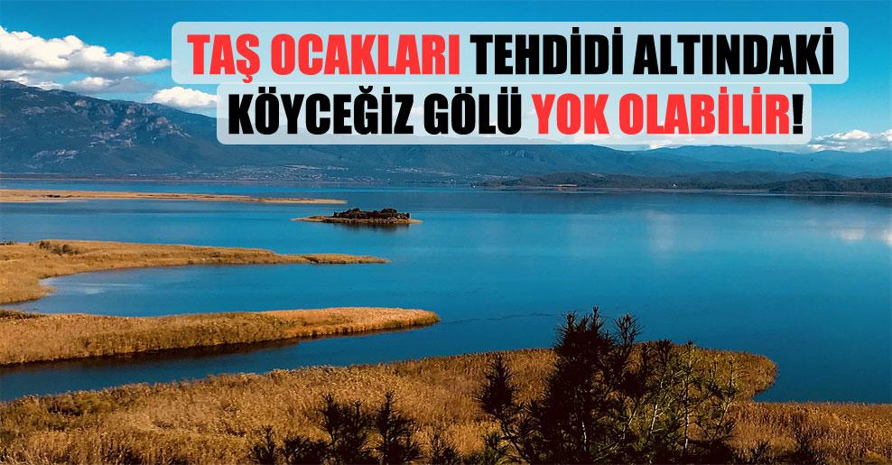 Taş ocakları tehdidi altındaki Köyceğiz Gölü yok olabilir!