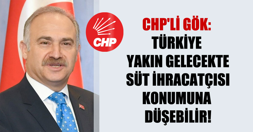 CHP'li Gök: Türkiye yakın gelecekte süt ihracatçısı konumuna düşebilir!