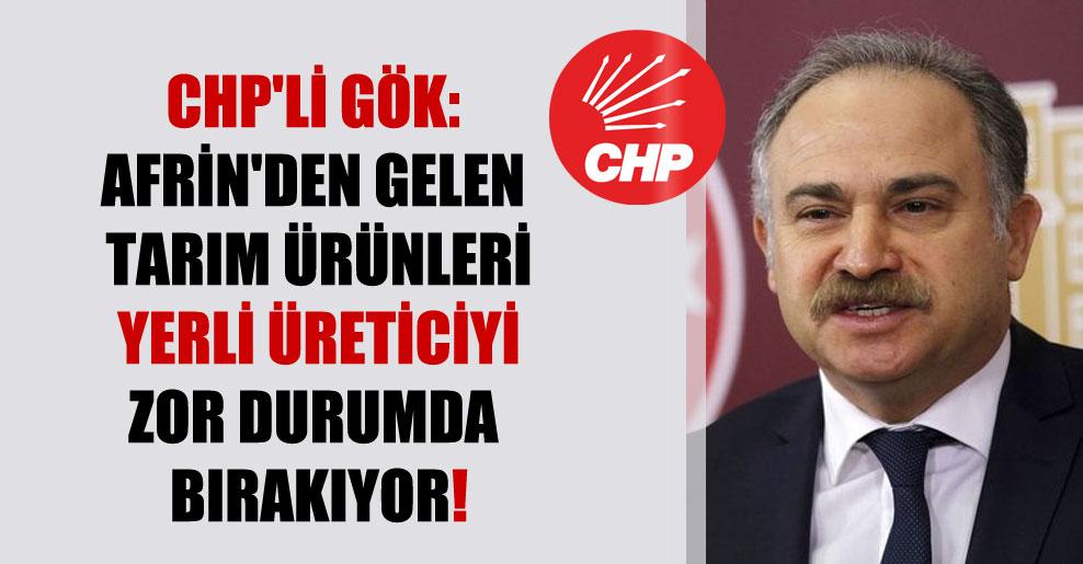 CHP'li Gök: Afrin'den gelen tarım ürünleri yerli üreticiyi zor durumda bırakıyor!